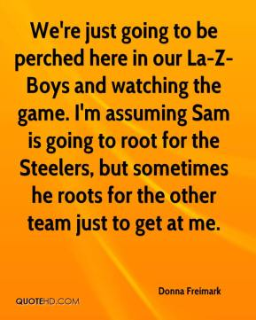 Donna Freimark - We're just going to be perched here in our La-Z-Boys and watching the game. I'm assuming Sam is going to root for the Steelers, but sometimes he roots for the other team just to get at me.