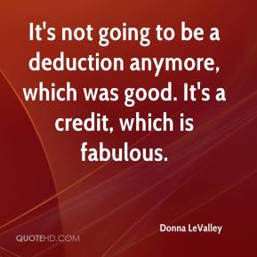Donna LeValley - It's not going to be a deduction anymore, which was good. It's a credit, which is fabulous.