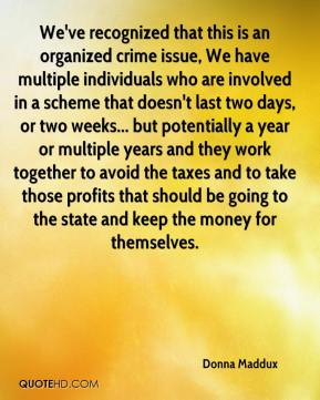 Donna Maddux - We've recognized that this is an organized crime issue, We have multiple individuals who are involved in a scheme that doesn't last two days, or two weeks... but potentially a year or multiple years and they work together to avoid the taxes and to take those profits that should be going to the state and keep the money for themselves.