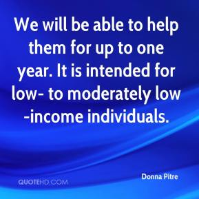Donna Pitre - We will be able to help them for up to one year. It is intended for low- to moderately low-income individuals.