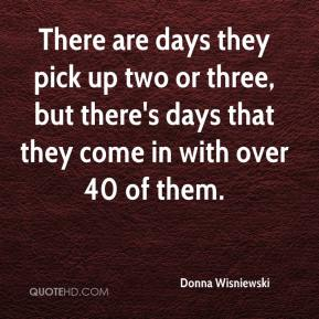 Donna Wisniewski - There are days they pick up two or three, but there's days that they come in with over 40 of them.