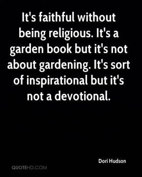 Dori Hudson - It's faithful without being religious. It's a garden book but it's not about gardening. It's sort of inspirational but it's not a devotional.