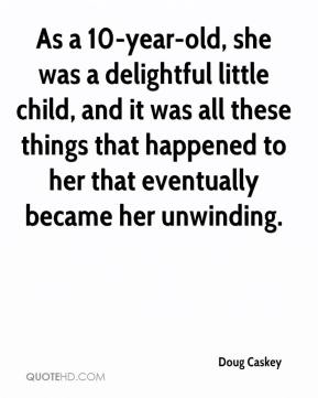 Doug Caskey - As a 10-year-old, she was a delightful little child, and it was all these things that happened to her that eventually became her unwinding.