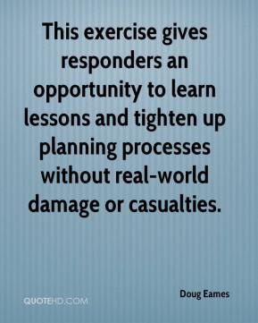 Doug Eames - This exercise gives responders an opportunity to learn lessons and tighten up planning processes without real-world damage or casualties.