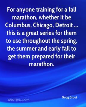 Doug Grout - For anyone training for a fall marathon, whether it be Columbus, Chicago, Detroit ... this is a great series for them to use throughout the spring, the summer and early fall to get them prepared for their marathon.