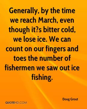 Doug Grout - Generally, by the time we reach March, even though it?s bitter cold, we lose ice. We can count on our fingers and toes the number of fishermen we saw out ice fishing.