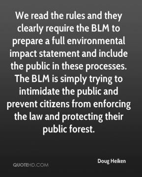 Doug Heiken - We read the rules and they clearly require the BLM to prepare a full environmental impact statement and include the public in these processes. The BLM is simply trying to intimidate the public and prevent citizens from enforcing the law and protecting their public forest.