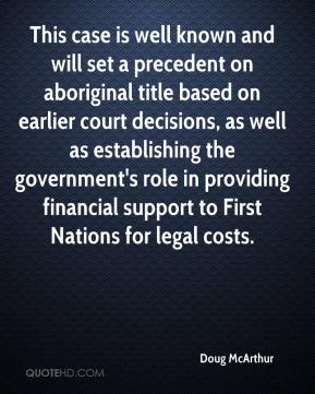 Doug McArthur - This case is well known and will set a precedent on aboriginal title based on earlier court decisions, as well as establishing the government's role in providing financial support to First Nations for legal costs.