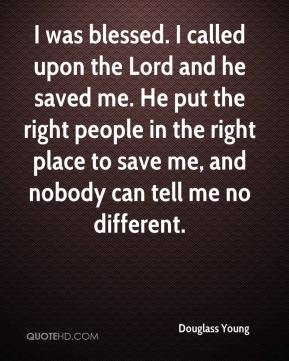 Douglass Young - I was blessed. I called upon the Lord and he saved me. He put the right people in the right place to save me, and nobody can tell me no different.
