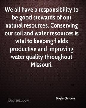 Doyle Childers - We all have a responsibility to be good stewards of our natural resources. Conserving our soil and water resources is vital to keeping fields productive and improving water quality throughout Missouri.