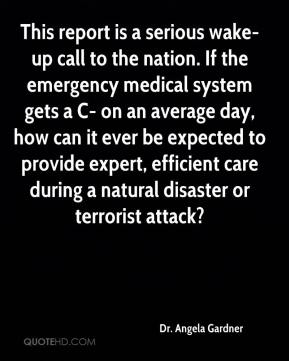 Dr. Angela Gardner - This report is a serious wake-up call to the nation. If the emergency medical system gets a C- on an average day, how can it ever be expected to provide expert, efficient care during a natural disaster or terrorist attack?