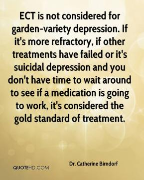 Dr. Catherine Birndorf - ECT is not considered for garden-variety depression. If it's more refractory, if other treatments have failed or it's suicidal depression and you don't have time to wait around to see if a medication is going to work, it's considered the gold standard of treatment.