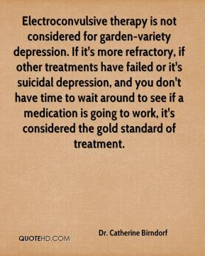 Dr. Catherine Birndorf - Electroconvulsive therapy is not considered for garden-variety depression. If it's more refractory, if other treatments have failed or it's suicidal depression, and you don't have time to wait around to see if a medication is going to work, it's considered the gold standard of treatment.