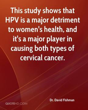 Dr. David Fishman - This study shows that HPV is a major detriment to women's health, and it's a major player in causing both types of cervical cancer.