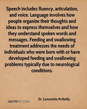 Dr. Lemmietta McNeilly - Speech includes fluency, articulation, and voice. Language involves how people organize their thoughts and ideas to express themselves and how they understand spoken words and messages. Feeding and swallowing treatment addresses the needs of individuals who were born with or have developed feeding and swallowing problems typically due to neurological conditions.