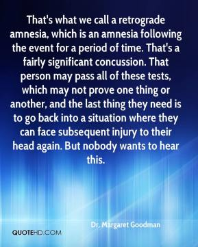 Dr. Margaret Goodman - That's what we call a retrograde amnesia, which is an amnesia following the event for a period of time. That's a fairly significant concussion. That person may pass all of these tests, which may not prove one thing or another, and the last thing they need is to go back into a situation where they can face subsequent injury to their head again. But nobody wants to hear this.