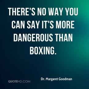 Dr. Margaret Goodman - There's no way you can say it's more dangerous than boxing.