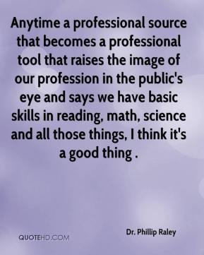 Dr. Phillip Raley - Anytime a professional source that becomes a professional tool that raises the image of our profession in the public's eye and says we have basic skills in reading, math, science and all those things, I think it's a good thing .