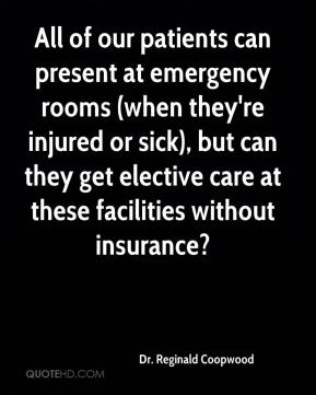 Dr. Reginald Coopwood - All of our patients can present at emergency rooms (when they're injured or sick), but can they get elective care at these facilities without insurance?
