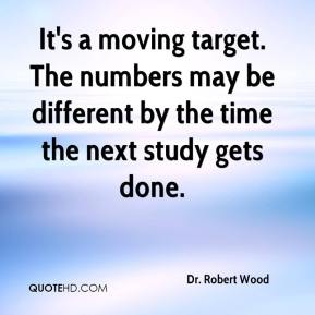 Dr. Robert Wood - It's a moving target. The numbers may be different by the time the next study gets done.