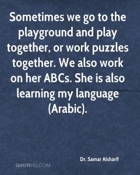 Dr. Samar Alsharif - Sometimes we go to the playground and play together, or work puzzles together. We also work on her ABCs. She is also learning my language (Arabic).