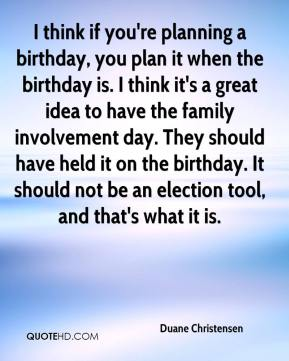 Duane Christensen - I think if you're planning a birthday, you plan it when the birthday is. I think it's a great idea to have the family involvement day. They should have held it on the birthday. It should not be an election tool, and that's what it is.