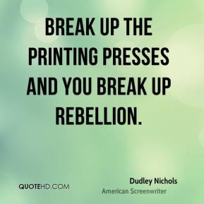 Break up the printing presses and you break up rebellion.