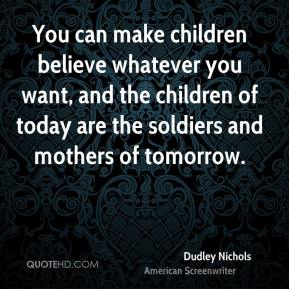 You can make children believe whatever you want, and the children of today are the soldiers and mothers of tomorrow.