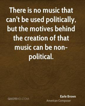 Earle Brown - There is no music that can't be used politically, but the motives behind the creation of that music can be non-political.