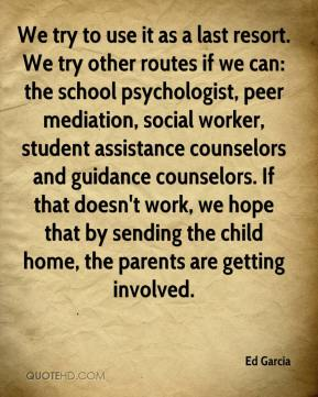 Ed Garcia - We try to use it as a last resort. We try other routes if we can: the school psychologist, peer mediation, social worker, student assistance counselors and guidance counselors. If that doesn't work, we hope that by sending the child home, the parents are getting involved.
