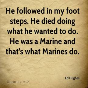 Ed Hughes - He followed in my foot steps. He died doing what he wanted to do. He was a Marine and that's what Marines do.
