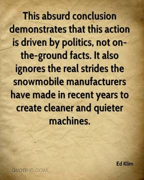 Ed Klim - This absurd conclusion demonstrates that this action is driven by politics, not on-the-ground facts. It also ignores the real strides the snowmobile manufacturers have made in recent years to create cleaner and quieter machines.