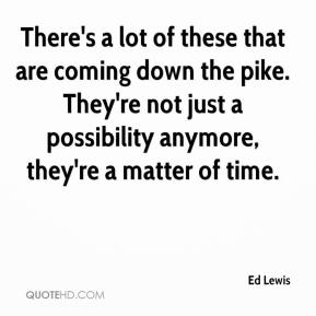 Ed Lewis - There's a lot of these that are coming down the pike. They're not just a possibility anymore, they're a matter of time.