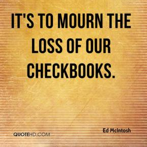 Ed McIntosh - It's to mourn the loss of our checkbooks.