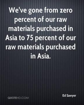 Ed Sawyer - We've gone from zero percent of our raw materials purchased in Asia to 75 percent of our raw materials purchased in Asia.