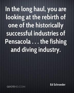 Ed Schroeder - In the long haul, you are looking at the rebirth of one of the historically successful industries of Pensacola . . . the fishing and diving industry.
