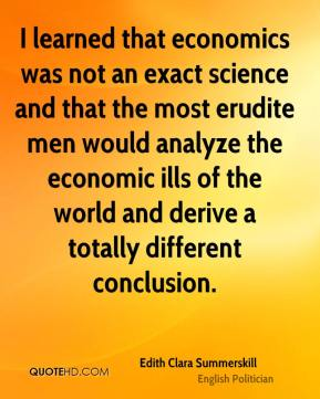 I learned that economics was not an exact science and that the most erudite men would analyze the economic ills of the world and derive a totally different conclusion.