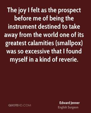 Edward Jenner - The joy I felt as the prospect before me of being the instrument destined to take away from the world one of its greatest calamities (smallpox) was so excessive that I found myself in a kind of reverie.