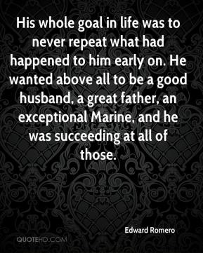 His whole goal in life was to never repeat what had happened to him early on. He wanted above all to be a good husband, a great father, an exceptional Marine, and he was succeeding at all of those.