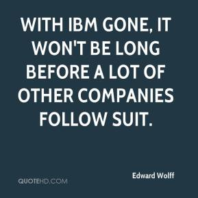 Edward Wolff - With IBM gone, it won't be long before a lot of other companies follow suit.