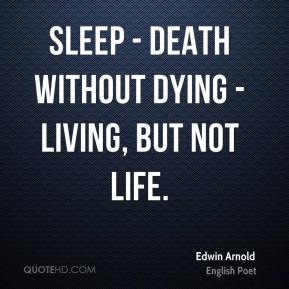 Edwin Arnold - Sleep - death without dying - living, but not life.