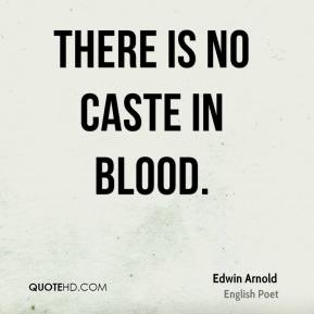 Edwin Arnold - There is no caste in blood.