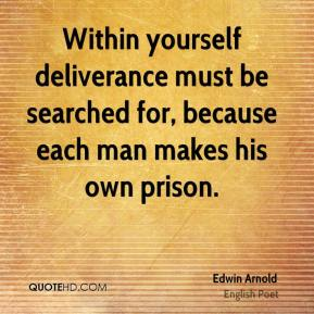 Edwin Arnold - Within yourself deliverance must be searched for, because each man makes his own prison.