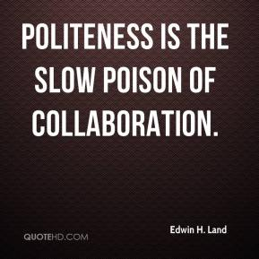 Edwin H. Land - Politeness is the slow poison of collaboration.