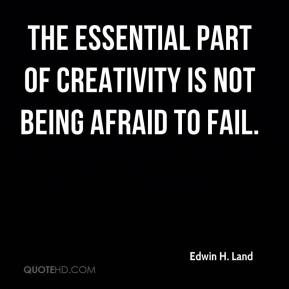 Edwin H. Land - The essential part of creativity is not being afraid to fail.