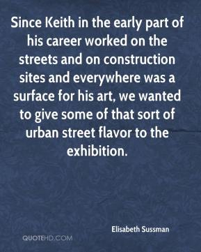 Elisabeth Sussman - Since Keith in the early part of his career worked on the streets and on construction sites and everywhere was a surface for his art, we wanted to give some of that sort of urban street flavor to the exhibition.
