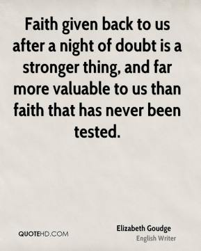 Elizabeth Goudge - Faith given back to us after a night of doubt is a stronger thing, and far more valuable to us than faith that has never been tested.