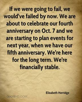 If we were going to fail, we would've failed by now. We are about to celebrate our fourth anniversary on Oct. 7 and we are starting to plan events for next year, when we have our fifth anniversary. We're here for the long term. We're financially stable.