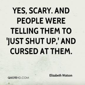 Elizabeth Watson - Yes, scary. And people were telling them to 'just shut up,' and cursed at them.