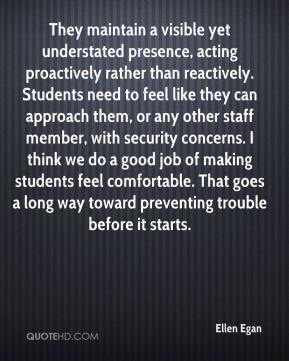 Ellen Egan - They maintain a visible yet understated presence, acting proactively rather than reactively. Students need to feel like they can approach them, or any other staff member, with security concerns. I think we do a good job of making students feel comfortable. That goes a long way toward preventing trouble before it starts.